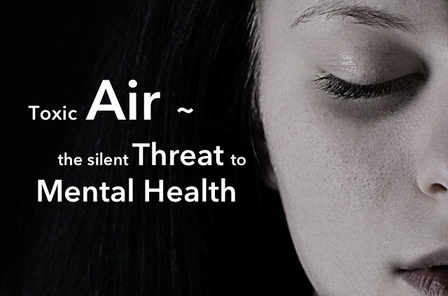 TOXIC AIR ~ THE SILENT THREAT TO MENTAL HEALTH
